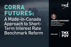 TMX POV - CORRA Futures: A Made-in-Canada Approach to Short-Term Interest Rate Benchmark Reform