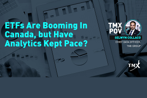 TMX POV - ETFs Are Booming In Canada, but Have Analytics Kept Pace?