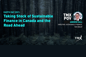 TMX POV - Earth Day 2021: Taking Stock of Sustainable Finance in Canada and the Road Ahead